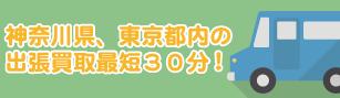 神奈川県、東京都内の出張買取最短30分!